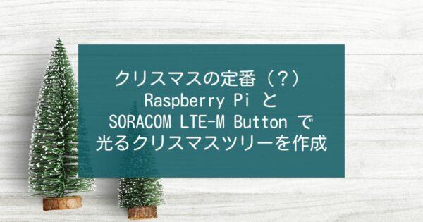 クリスマスの定番(?) Raspberry Pi と SORACOM LTE-M Button で光るクリスマスツリーを作成